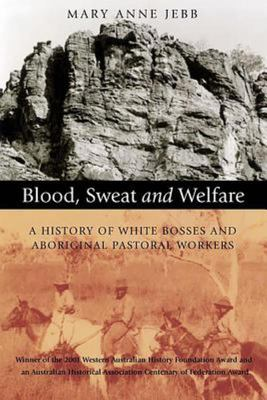 Blood, Sweat and Welfare : A History of White Bosses and Aboriginal Pastoral Workers