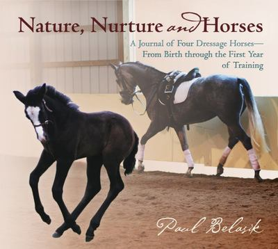 Nature, Nurture and Horses: A Journal of Four Dressage Horses in Training from Birth Through the First Year of Training