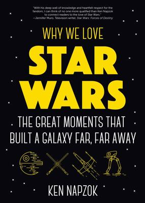 Why We Love Star Wars - The Great Moments That Built a Galaxy Far, Far Away