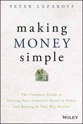 Making Money Simple - A Complete Guide to Getting Your Financial House in Order and Keeping It That Way Forever