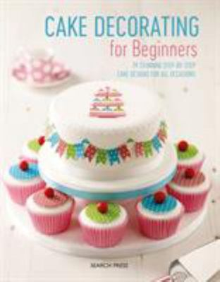 Cake Decorating for Beginners - 24 Stunning Step-By-Step Cake Designs for All Occasions