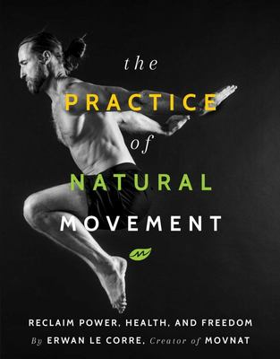 The Practice of Natural Movement - Reclaim Power, Health, and Freedom
