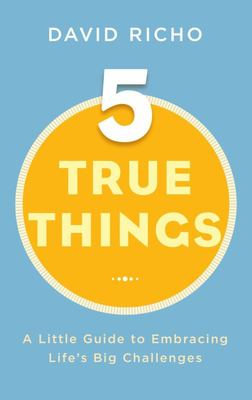 Five True Things - A Little Guide to Embracing Life's Big Challenges