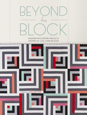 Beyond the Block - Modern Patchwork Projects Inspired by Log Cabin Blocks