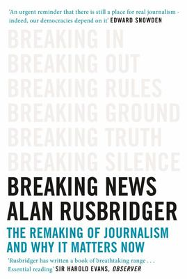 Breaking News - The Remaking of Journalism and Why It Matters Now