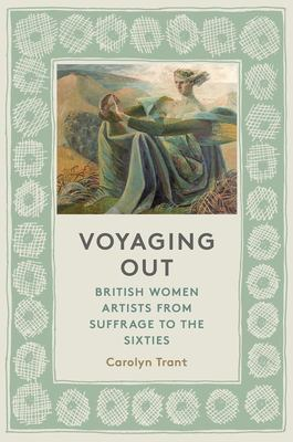 Voyaging Out - British Women Artists from Suffrage to the Sixties
