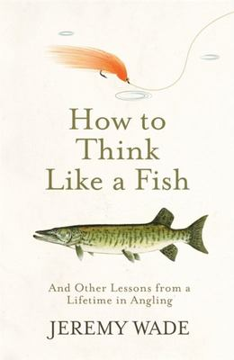 How to Think Like a Fish - And Other Lessons from a Lifetime in Angling