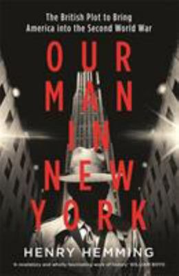 Our Man in New York - The British Battle to Bring America into the Second World War