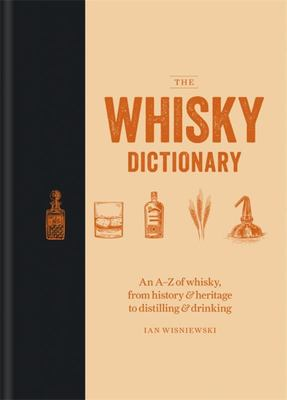 The Whisky Dictionary - An a-Z of Whisky, from History and Heritage to Distilling and Drinking