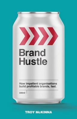 Brand Hustle:  How Impatient Organisations Build Profitable Brands, Fast.