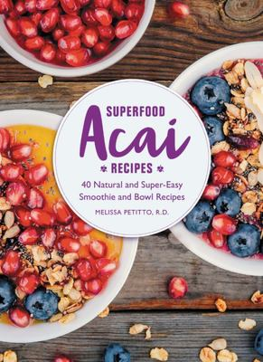 Superfood ACAI - 40 Natural, Healthy, and Super-Easy Smoothie and Bowl Recipes