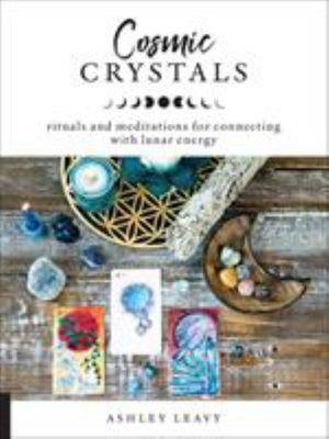 Cosmic Crystals: Rituals & Meditations for Connecting with Lunar Energy
