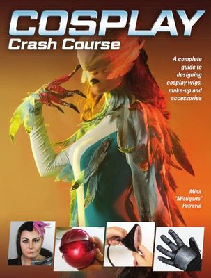 Cosplay Crash Course - A Complete Guide to Designing Cosplay Wigs, Makeup and Accessories