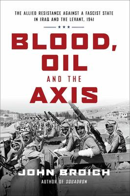 Blood, Oil and the Axis - The Allied Resistance Against a Fascist State in Iraq and the Levant 1941