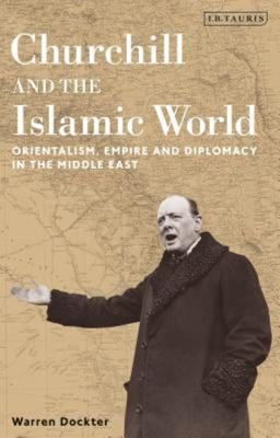 Churchill and the Islamic World - Orientalism, Empire and Diplomacy in the Middle East