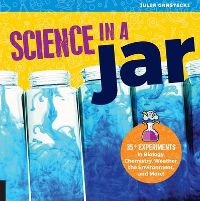 Science in a Jar - 30 Experiments in Biology, Chemistry, Weather, the Environment, and More!