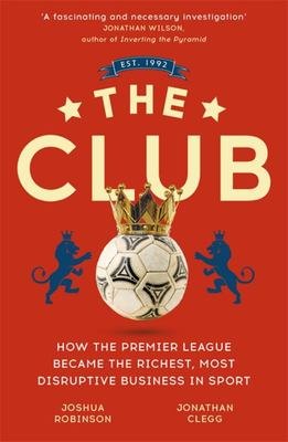 The Club - How the Premier League Became the Richest, Most Disruptive Business in Sport