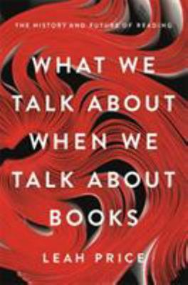 What We Talk about When We Talk about Books - The History and Future of Reading
