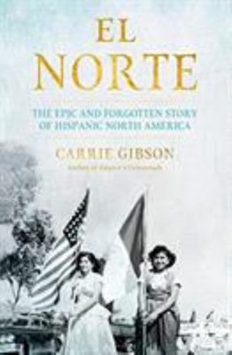 El Norte - The Epic and Forgotten Story of Hispanic North America