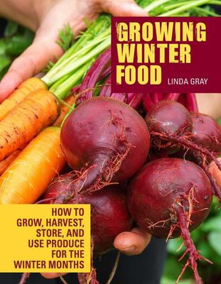 Growing Winter Food - How to Grow, Harvest, Store, and Use Produce for the Winter Months