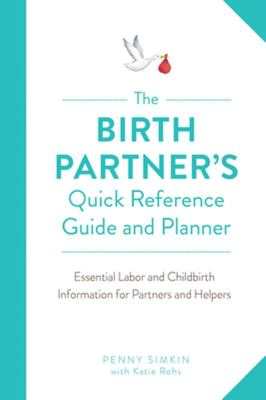 The Birth Partner's Quick Reference Guide and Planner - Essential Labor and Childbirth Information for a New Mother's Partner and Helpers