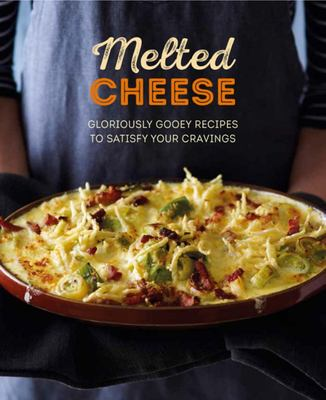 Melted Cheese - Gloriously Gooey Recipes to Satisfy Your Cravings