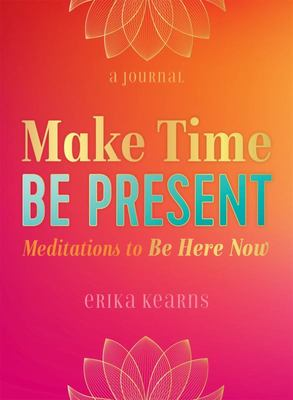 Make Time, Be Present - Meditations to Be Here Now
