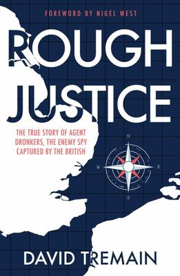 Rough Justice - The True Story of Agent Dronkers, the Enemy Spy Captured by the British