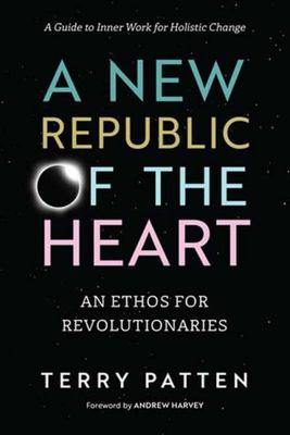 A New Republic Of The Heart: Awakening into Evolutionary Activism--A Guide to Inner Work for Holistic Change