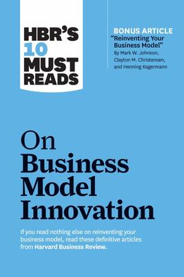 business model innovationnnovation (with Featured Article Reinventing Your Business Model by Mark W. Johnson, Clayton M. Christensen, and Henning Kagermann)