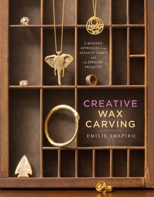 Creative Wax CarvingA Modern Approach to an Ancient Craft with 15 Jewelry Projects