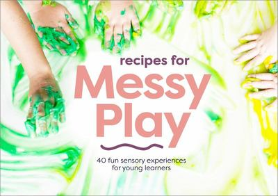Recipes for Messy Play - 40 Fun Sensory Experiences for Young Learners