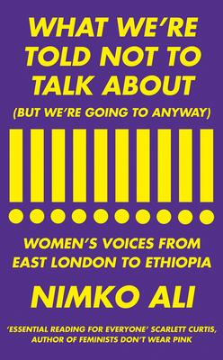 What We're Told Not To Talk About (But We're Going To Anyway: Women's Voices From East London to Ethiopa