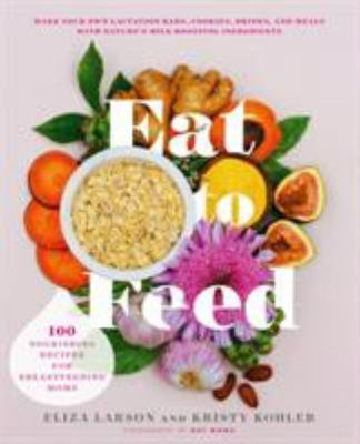 Eat to Feed - Nourishing Recipes for Breastfeeding Moms