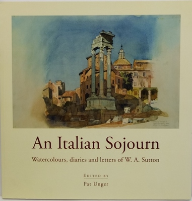An Italian Sojourn: Watercolours, Diaries and Letters of W.A. Sutton