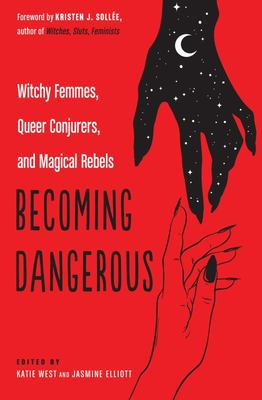 Becoming Dangerous - Witchy Femmes, Queer Conjurers, and Magical Rebels