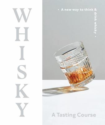Whisky: A Tasting Course: A New Way to Think and Drink Whisky