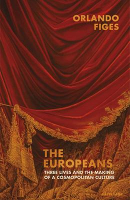 The Europeans: Three Cosmopolitan Lives and the Making of a European Culture in the 19th Century
