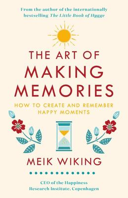 The Art of Making Memories - How to Create and Remember Happy Moments