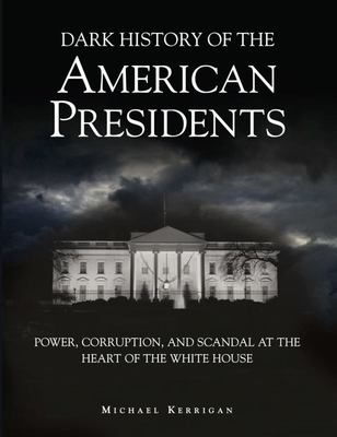 Dark History of the American Presidents - Power, Corruption and Scandal at the Heart of the White House