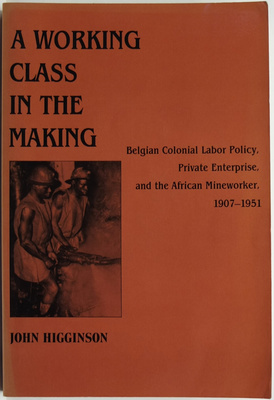 A Working Class in the Making: Belgian Colonial Labor policy, Private Enterprise, and the African Mineworker, 1907-1951