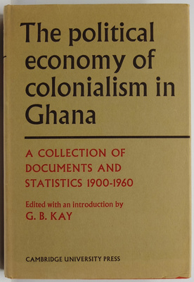 The Political Economy of Colonialism in Ghana A Collection of Documents and Statistics 1900-1960