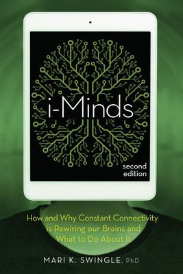 I-Minds - How and Why Constant Connectivity Is Rewiring Our Brains and What to Do about It