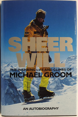 Sheer Will: The Inspiring Life and Climbs of Michael Groom. An Autobiography