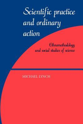 Scientific Practice and Ordinary Action - Ethnomethodology and Social Studies of Science