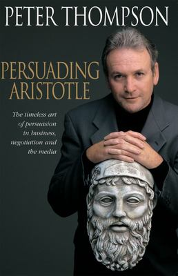 Persuading Aristotle - The Timeless Art of Persuasion in Business, Negotiation and the Media