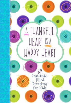 A Thankful Heart Is a Happy Heart - 52 Gratitude-Filled Devotions for Kids