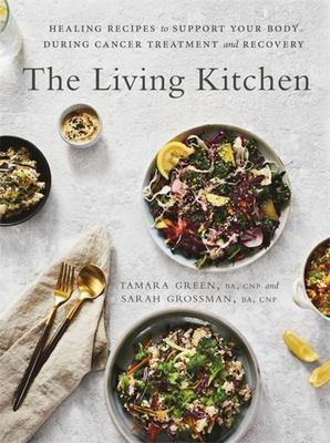 The Living Kitchen - Healing Recipes to Support Your Body During Cancer Treatment and Recovery