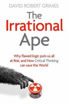 The Irrational Ape - Why Flawed Logic Puts Us All at Risk and How Critical Thinking Can Save the World