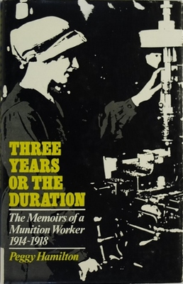 Three Years or the Duration: The Memoirs of a Munition Worker 1914-1918